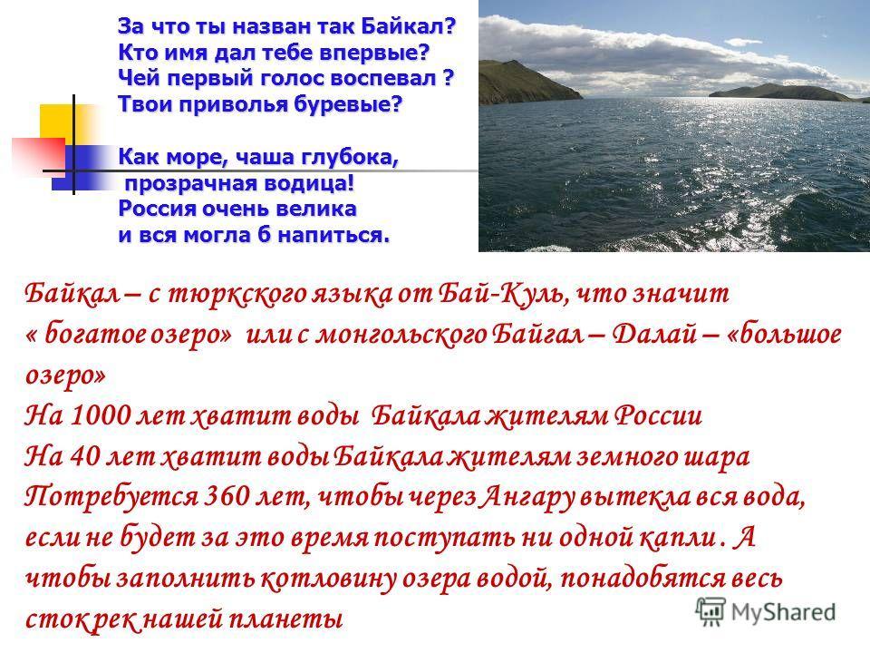 Байкал – с тюркского языка от Бай-Куль, что значит « богатое озеро» или с монгольского Байгал – Далай – «большое озеро» На 1000 лет хватит воды Байкала жителям России На 40 лет хватит воды Байкала жителям земного шара Потребуется 360 лет, чтобы через