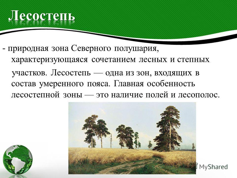- природная зона Северного полушария, характеризующаяся сочетанием лесных и степных участков. Лесостепь одна из зон, входящих в состав умеренного пояса. Главная особенность лесостепной зоны это наличие полей и лесополос.