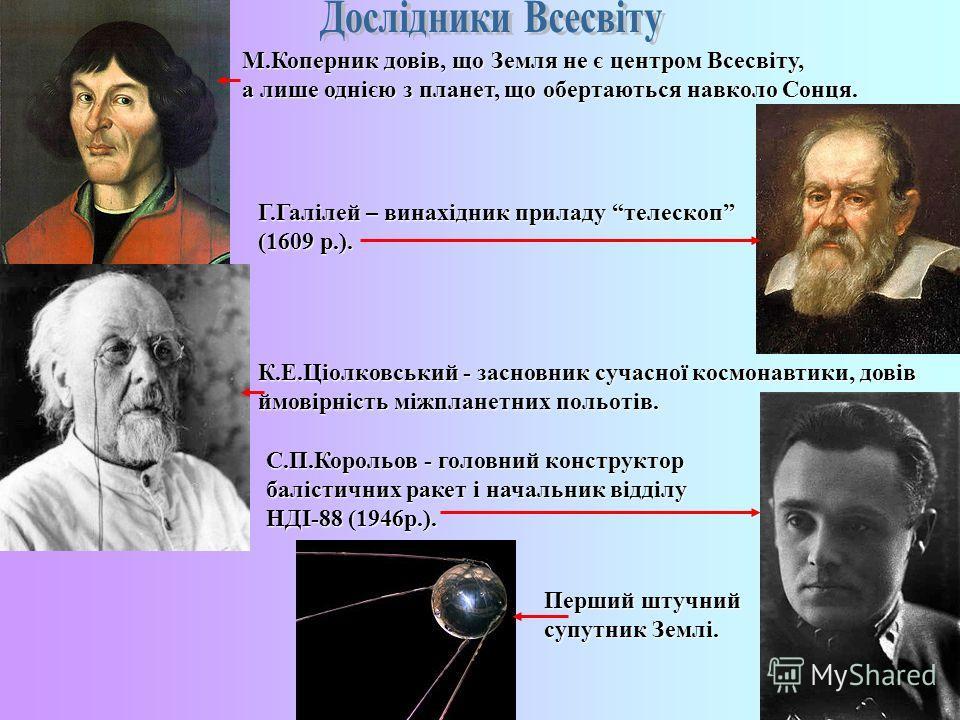 М.Коперник довів, що Земля не є центром Всесвіту, а лише однією з планет, що обертаються навколо Сонця. Г.Галілей – винахідник приладу телескоп (1609 р.). К.Е.Ціолковський - засновник сучасної космонавтики, довів ймовірність міжпланетних польотів. С.