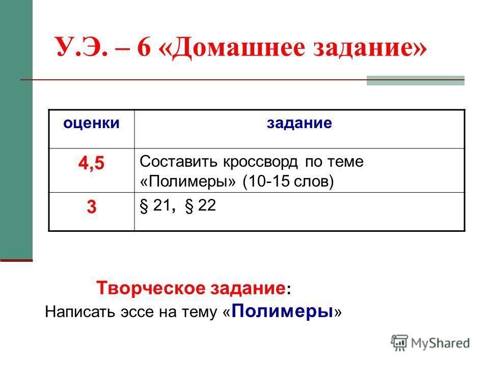 У.Э. – 6 «Домашнее задание» оценкизадание 4,5 Составить кроссворд по теме «Полимеры» (10-15 слов) 3 § 21, § 22 Творческое задание : Написать эссе на тему « Полимеры »