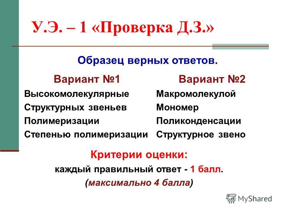 У.Э. – 1 «Проверка Д.З.» Вариант 1 Высокомолекулярные Структурных звеньев Полимеризации Степенью полимеризации Вариант 2 Макромолекулой Мономер Поликонденсации Структурное звено Критерии оценки: каждый правильный ответ - 1 балл. (максимально 4 балла)