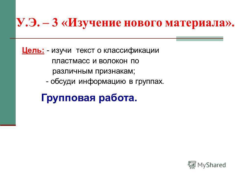 У.Э. – 3 «Изучение нового материала». Цель: - изучи текст о классификации пластмасс и волокон по различным признакам; - обсуди информацию в группах. Групповая работа.