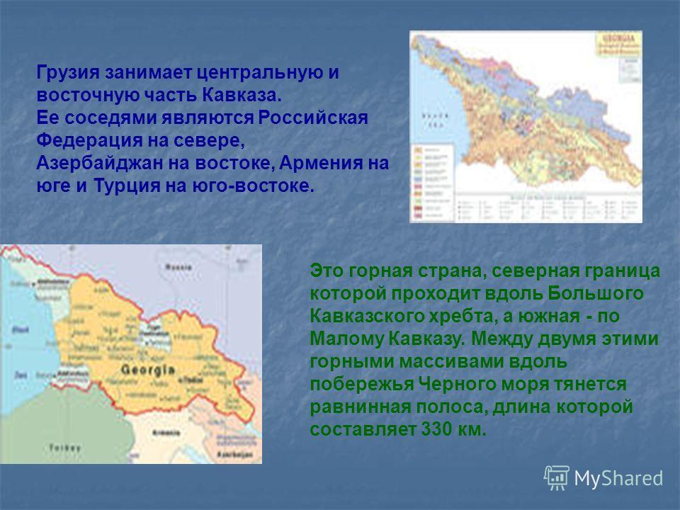 Грузия занимает центральную и восточную часть Кавказа. Ее соседями являются Российская Федерация на севере, Азербайджан на востоке, Армения на юге и Турция на юго-востоке. Это горная страна, северная граница которой проходит вдоль Большого Кавказског