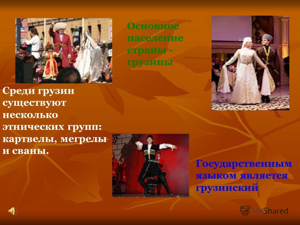 Государственным языком является грузинский Среди грузин существуют несколько этнических групп: картвелы, мегрелы и сваны. Основное население страны - грузины