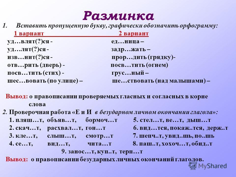 Разминка 1.Вставить пропущенную букву, графически обозначить орфограмму: 1 вариант 2 вариант уд…влят(?)ся - ед…ница – уд…лят(?)ся - задр…жать – изв…нит(?)ся - прор…дить (грядку)- отв…рить (дверь) - посв…тить (огнем) посв…тить (стих) - грус…ный – шес…