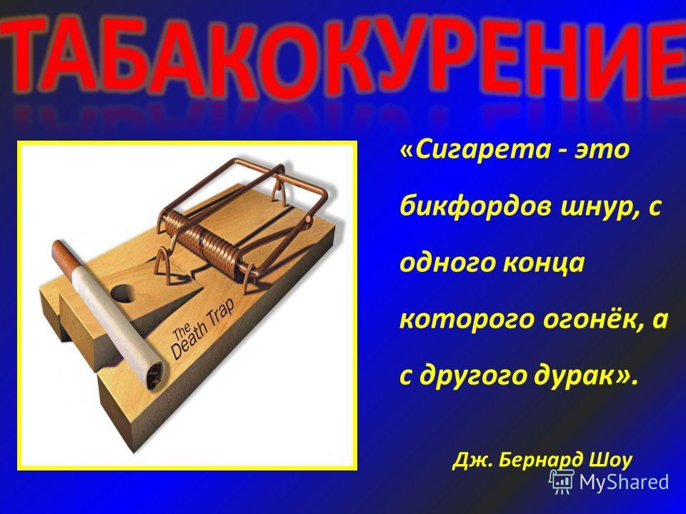 « Сигарета - это бикфордов шнур, с одного конца которого огонёк, а с другого дурак». Дж. Бернард Шоу