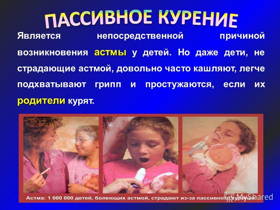 астмы родители Является непосредственной причиной возникновения астмы у детей. Но даже дети, не страдающие астмой, довольно часто кашляют, легче подхватывают грипп и простужаются, если их родители курят.