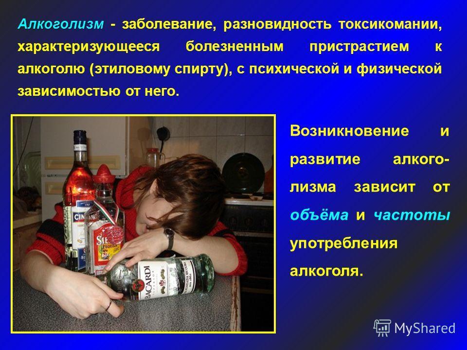 Алкоголизм Алкоголизм - заболевание, разновидность токсикомании, характеризующееся болезненным пристрастием к алкоголю (этиловому спирту), с психической и физической зависимостью от него. Возникновение и развитие алкого- лизма зависит от объёма и час