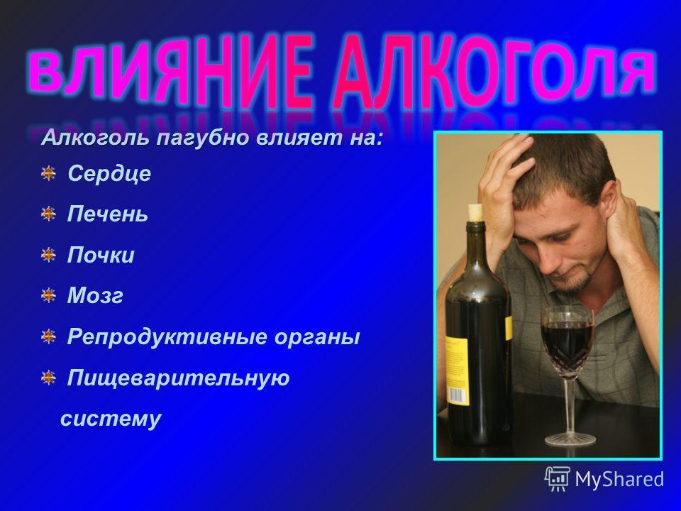 Алкоголь пагубно влияет на: Сердце Печень Почки Мозг Репродуктивные органы Пищеварительную систему