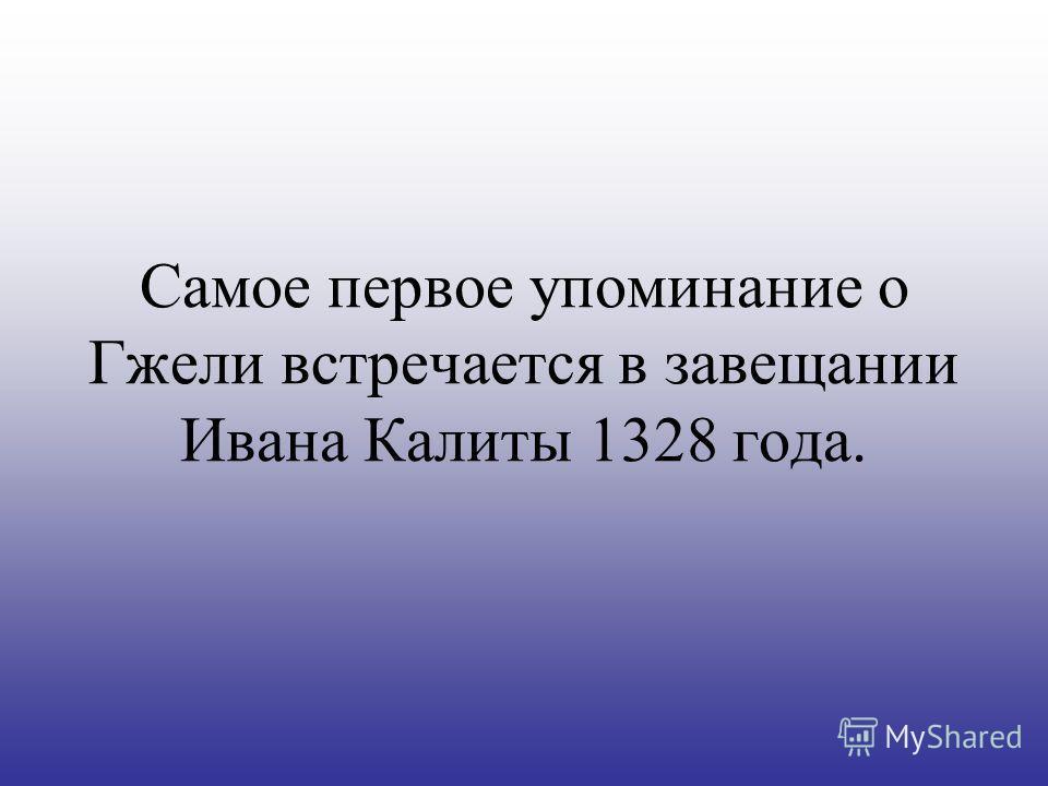 Самое первое упоминание о Гжели встречается в завещании Ивана Калиты 1328 года.