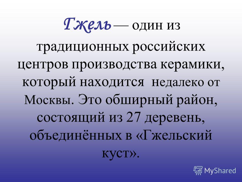 Гжель один из традиционных российских центров производства керамики, который находится н едалеко от Москвы. Это обширный район, состоящий из 27 деревень, объединённых в «Гжельский куст».