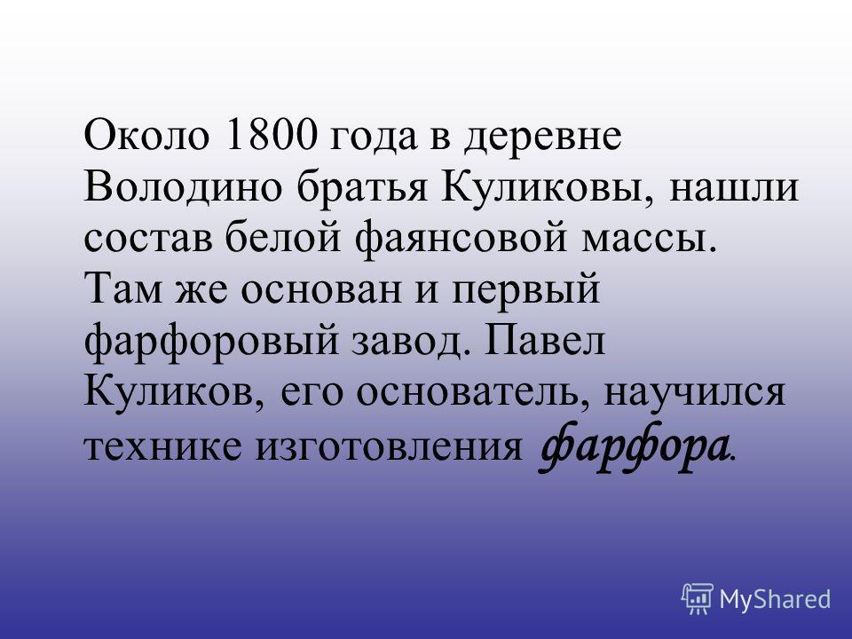 Около 1800 года в деревне Володино братья Куликовы, нашли состав белой фаянсовой массы. Там же основан и первый фарфоровый завод. Павел Куликов, его основатель, научился технике изготовления фарфора.