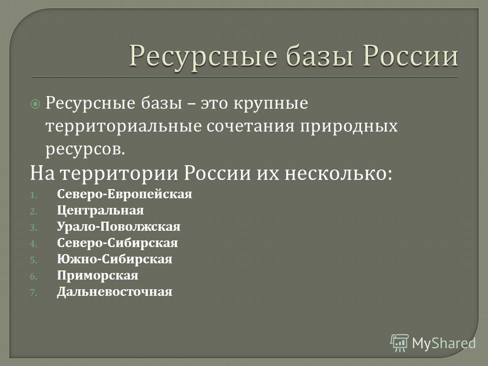 Ресурсные базы – это крупные территориальные сочетания природных ресурсов. На территории России их несколько : 1. Северо - Европейская 2. Центральная 3. Урало - Поволжская 4. Северо - Сибирская 5. Южно - Сибирская 6. Приморская 7. Дальневосточная
