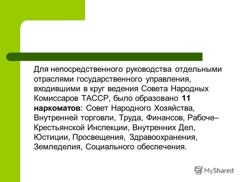 Для непосредственного руководства отдельными отраслями государственного управления, входившими в круг ведения Совета Народных Комиссаров ТАССР, было образовано 11 наркоматов: Совет Народного Хозяйства, Внутренней торговли, Труда, Финансов, Рабоче– Кр
