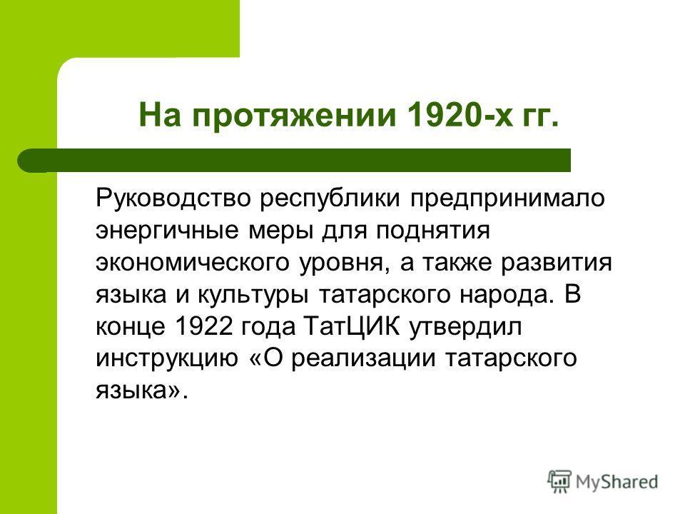 На протяжении 1920-х гг. Руководство республики предпринимало энергичные меры для поднятия экономического уровня, а также развития языка и культуры татарского народа. В конце 1922 года ТатЦИК утвердил инструкцию «О реализации татарского языка».