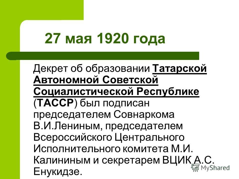 27 мая 1920 года Декрет об образовании Татарской Автономной Советской Социалистической Республике (ТАССР) был подписан председателем Совнаркома В.И.Лениным, председателем Всероссийского Центрального Исполнительного комитета М.И. Калининым и секретаре