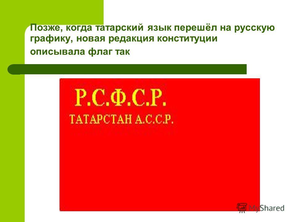 Позже, когда татарский язык перешёл на русскую графику, новая редакция конституции описывала флаг так