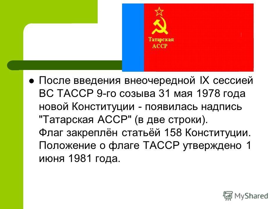 После введения внеочередной IX сессией ВС ТАССР 9-го созыва 31 мая 1978 года новой Конституции - появилась надпись Татарская АССР (в две строки). Флаг закреплён статьёй 158 Конституции. Положение о флаге ТАССР утверждено 1 июня 1981 года.