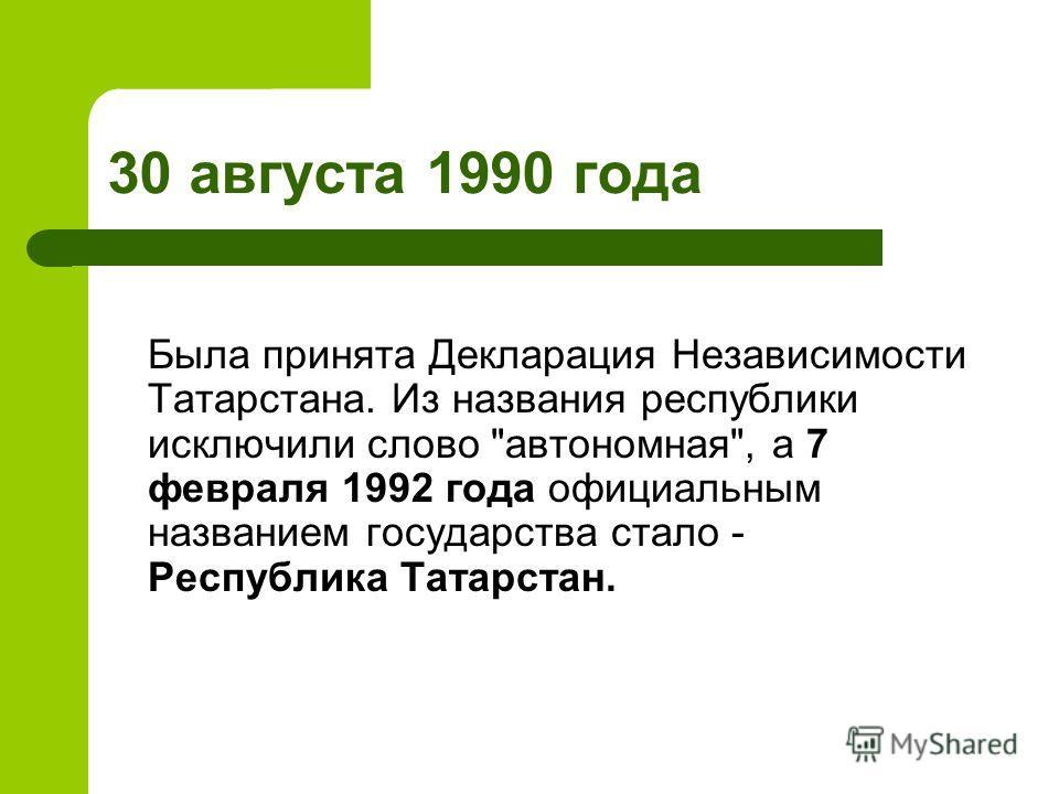 30 августа 1990 года Была принята Декларация Независимости Татарстана. Из названия республики исключили слово автономная, а 7 февраля 1992 года официальным названием государства стало - Республика Татарстан.