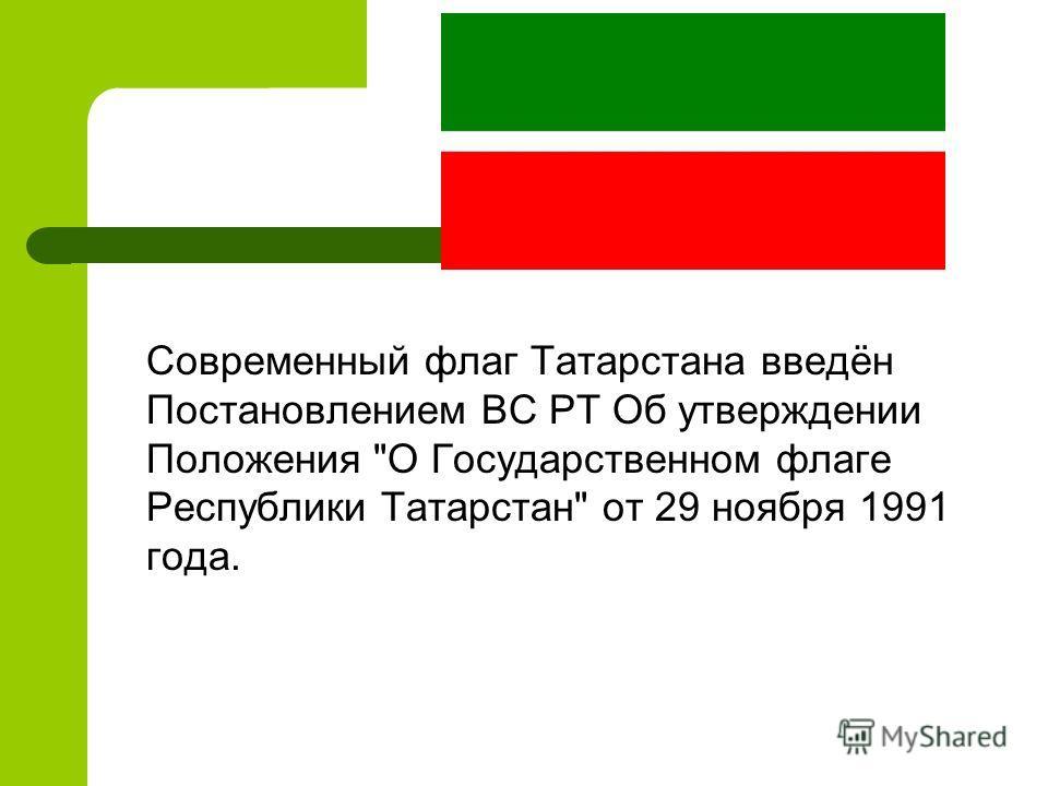 Современный флаг Татарстана введён Постановлением ВС РТ Об утверждении Положения О Государственном флаге Республики Татарстан от 29 ноября 1991 года.