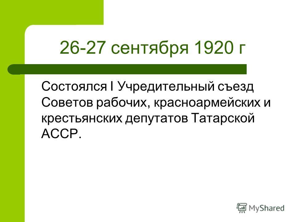 26-27 сентября 1920 г Состоялся I Учредительный съезд Советов рабочих, красноармейских и крестьянских депутатов Татарской АССР.