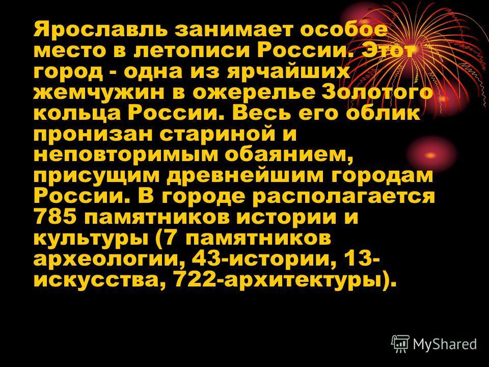 Ярославль занимает особое место в летописи России. Этот город - одна из ярчайших жемчужин в ожерелье Золотого кольца России. Весь его облик пронизан стариной и неповторимым обаянием, присущим древнейшим городам России. В городе располагается 785 памя