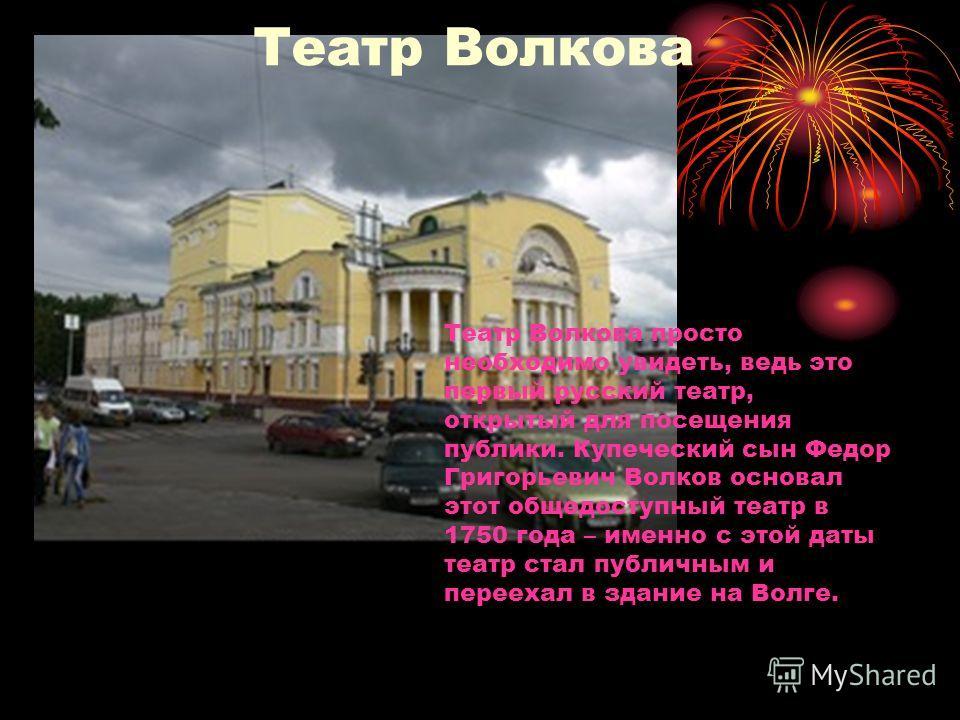Театр Волкова просто необходимо увидеть, ведь это первый русский театр, открытый для посещения публики. Купеческий сын Федор Григорьевич Волков основал этот общедоступный театр в 1750 года – именно с этой даты театр стал публичным и переехал в здание