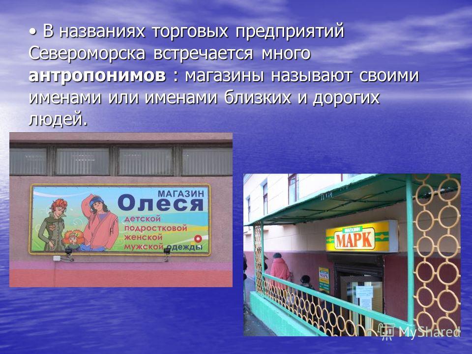В названиях торговых предприятий Североморска встречается много антропонимов : магазины называют своими именами или именами близких и дорогих людей. В названиях торговых предприятий Североморска встречается много антропонимов : магазины называют свои