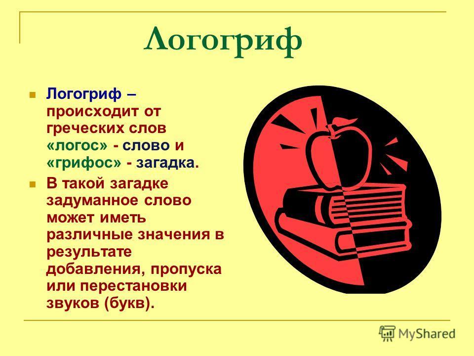Логогриф Логогриф – происходит от греческих слов «логос» - слово и «грифос» - загадка. В такой загадке задуманное слово может иметь различные значения в результате добавления, пропуска или перестановки звуков (букв).
