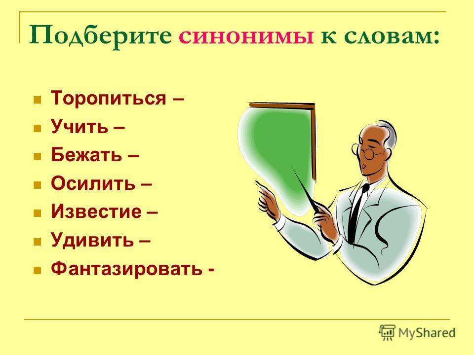 Подберите синонимы к словам: Торопиться – Учить – Бежать – Осилить – Известие – Удивить – Фантазировать -