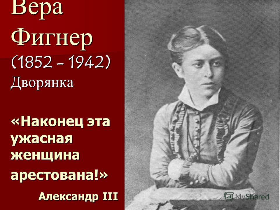 13 Вера Фигнер (1852 - 1942) Дворянка «Наконец эта ужасная женщина арестована!» Александр ІІІ