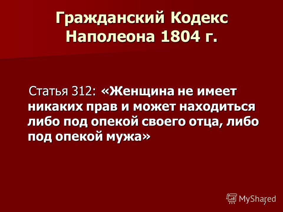 7 Гражданский Кодекс Наполеона 1804 г. Статья 312: «Женщина не имеет никаких прав и может находиться либо под опекой своего отца, либо под опекой мужа» Статья 312: «Женщина не имеет никаких прав и может находиться либо под опекой своего отца, либо по