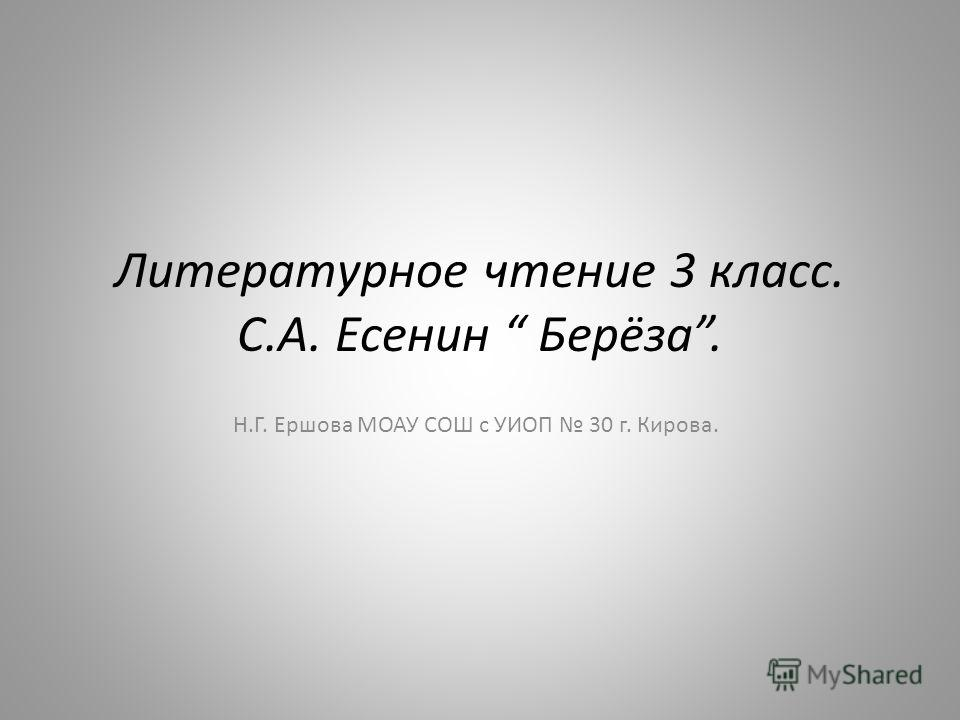 Литературное чтение 3 класс. С.А. Есенин Берёза. Н.Г. Ершова МОАУ СОШ с УИОП 30 г. Кирова.