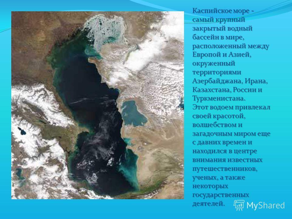 Каспийское море - самый крупный закрытый водный бассейн в мире, расположенный между Европой и Азией, окруженный территориями Азербайджана, Ирана, Казахстана, России и Туркменистана. Этот водоем привлекал своей красотой, волшебством и загадочным миром