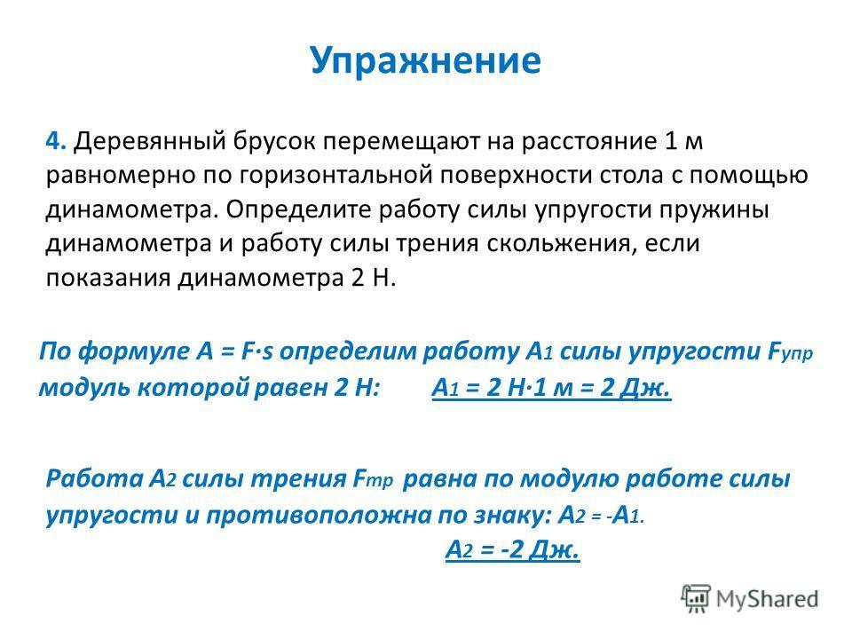 Упражнение 4. Деревянный брусок перемещают на расстояние 1 м равномерно по горизонтальной поверхности стола с помощью динамометра. Определите работу силы упругости пружины динамометра и работу силы трения скольжения, если показания динамометра 2 Н. П