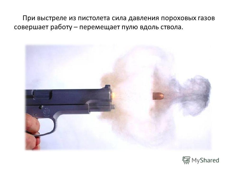 При выстреле из пистолета сила давления пороховых газов совершает работу – перемещает пулю вдоль ствола.