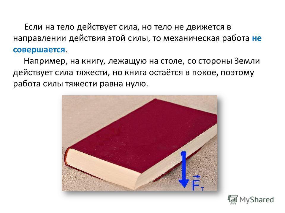 Если на тело действует сила, но тело не движется в направлении действия этой силы, то механическая работа не совершается. Например, на книгу, лежащую на столе, со стороны Земли действует сила тяжести, но книга остаётся в покое, поэтому работа силы тя