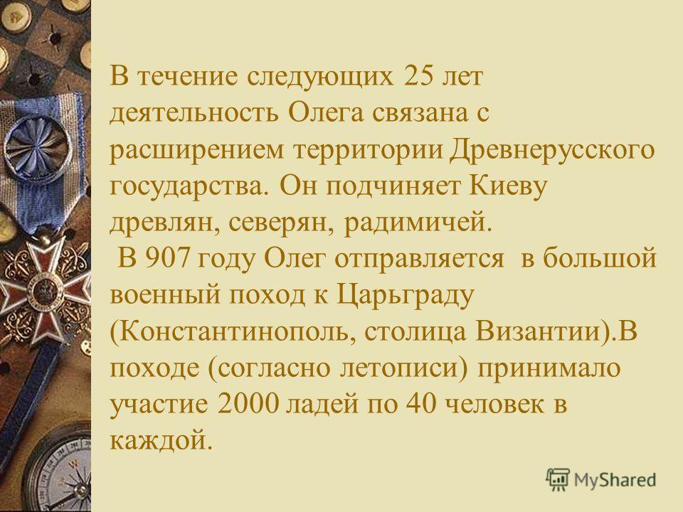 Подвиги вещего Олега начались с того, что в 882 году он совершил поход в землю кривичей и захватил их центр Смоленск, затем взял Любеч. Обманув и убив правивших в Киеве варяжских князей Аскольда и Дира, захватывает Киев. Олег, захватив город, стал но