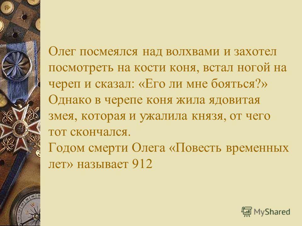 Обстоятельства смерти Олега противоречивы. По киевской версии его могила находится в Киеве на горе Щековице. По новгородской версии- на Ладоге. В обои