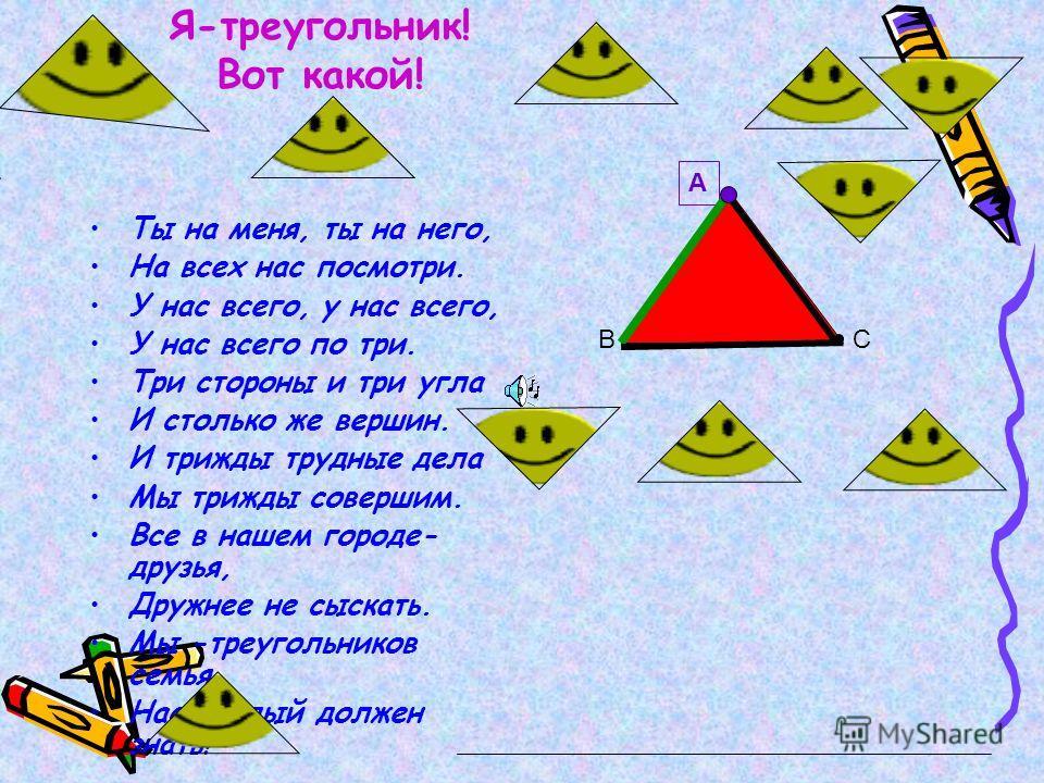 Я-треугольник! Вот какой! Ты на меня, ты на него, На всех нас посмотри. У нас всего, у нас всего, У нас всего по три. Три стороны и три угла И столько же вершин. И трижды трудные дела Мы трижды совершим. Все в нашем городе- друзья, Дружнее не сыскать