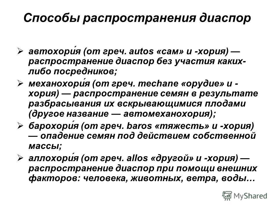 Способы распространения диаспор автохори́я (от греч. autos «сам» и -хория) распространение диаспор без участия каких- либо посредников; механохори́я (от греч. mechane «орудие» и - хория) распространение семян в результате разбрасывания их вскрывающим
