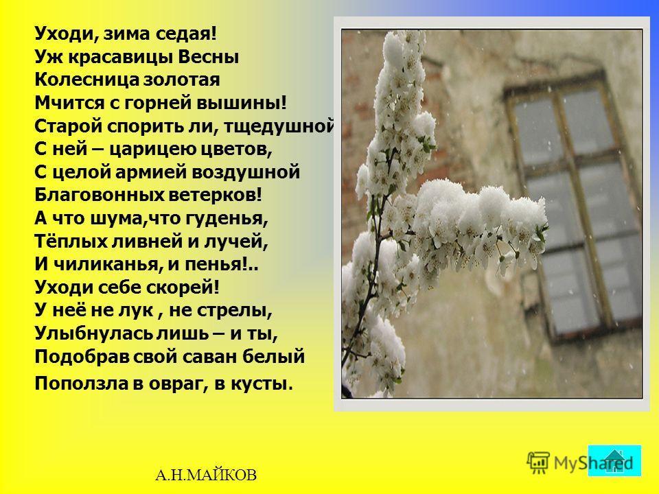 Уходи, зима седая! Уж красавицы Весны Колесница золотая Мчится с горней вышины! Старой спорить ли, тщедушной, С ней – царицею цветов, С целой армией воздушной Благовонных ветерков! А что шума,что гуденья, Тёплых ливней и лучей, И чиликанья, и пенья!.