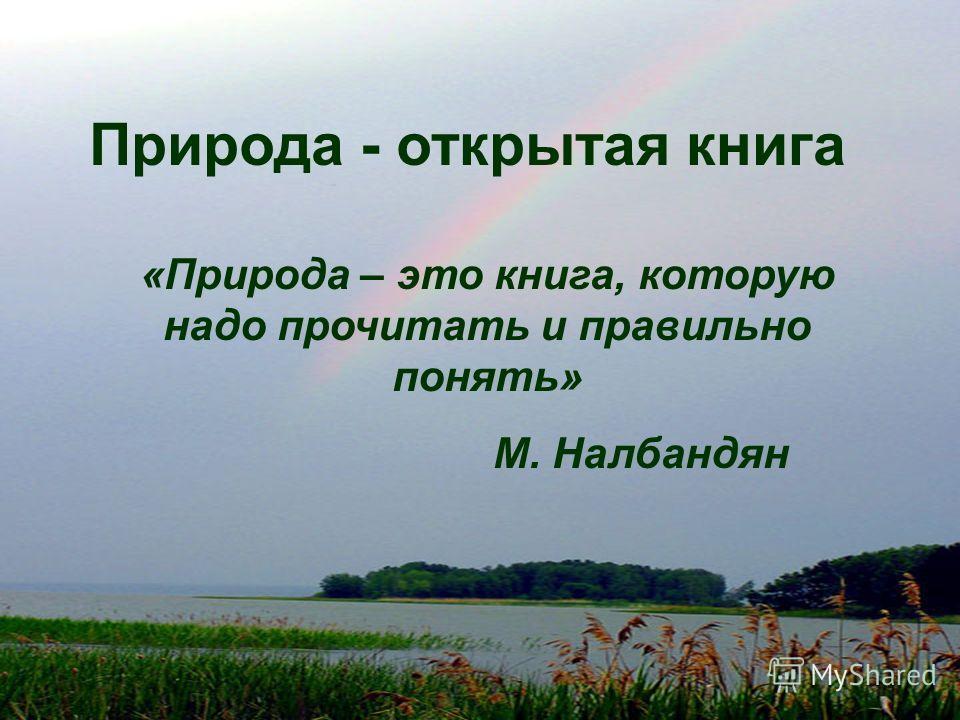 Природа - открытая книга «Природа – это книга, которую надо прочитать и правильно понять» М. Налбандян