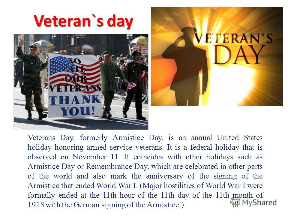 Veteran`s day Veterans Day, formerly Armistice Day, is an annual United States holiday honoring armed service veterans. It is a federal holiday that is observed on November 11. It coincides with other holidays such as Armistice Day or Remembrance Day
