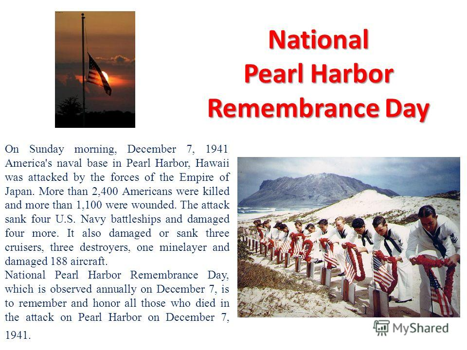 National Pearl Harbor Remembrance Day On Sunday morning, December 7, 1941 America's naval base in Pearl Harbor, Hawaii was attacked by the forces of the Empire of Japan. More than 2,400 Americans were killed and more than 1,100 were wounded. The atta