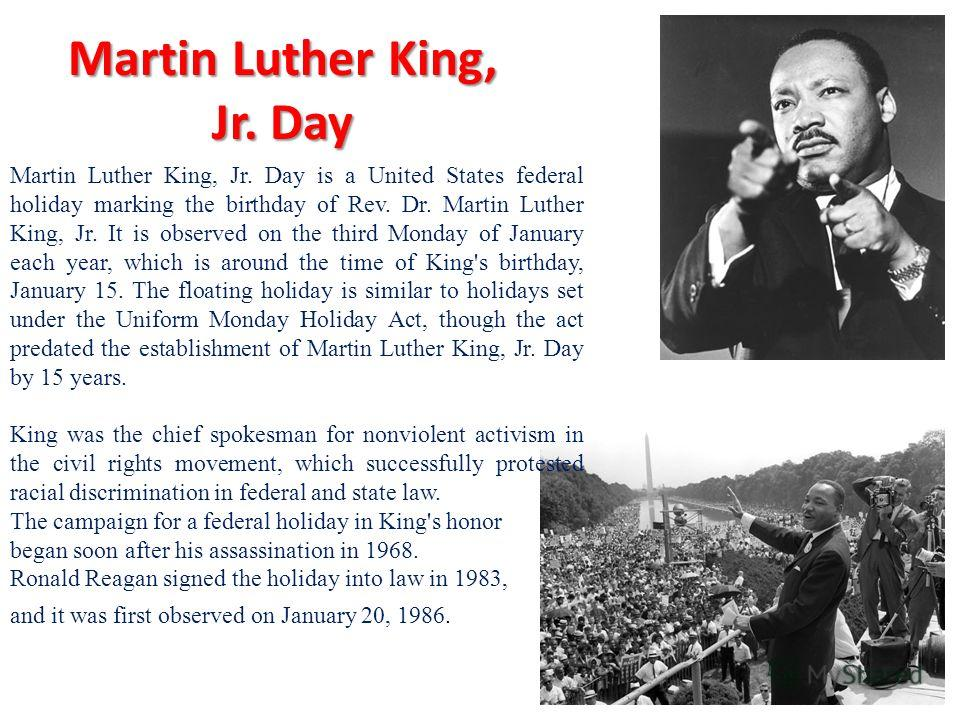 Martin Luther King, Jr. Day Martin Luther King, Jr. Day is a United States federal holiday marking the birthday of Rev. Dr. Martin Luther King, Jr. It is observed on the third Monday of January each year, which is around the time of King's birthday,