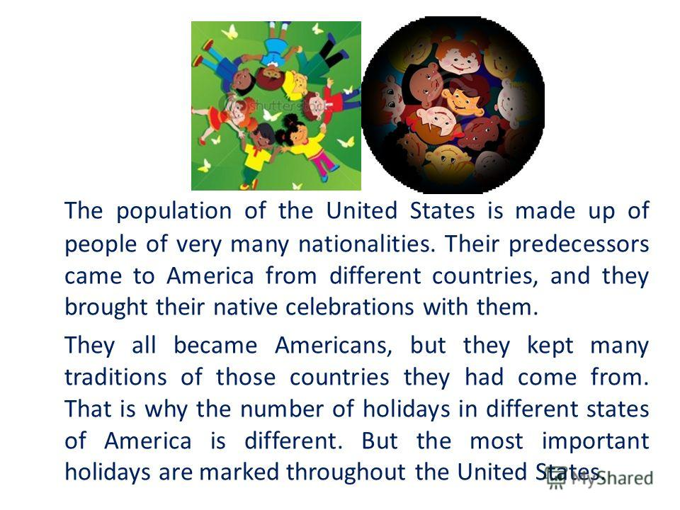 The population of the United States is made up of people of very many nationalities. Their predecessors came to America from different countries, and they brought their native celebrations with them. They all became Americans, but they kept many trad