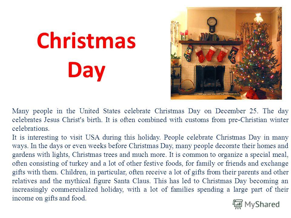 Christmas Day Many people in the United States celebrate Christmas Day on December 25. The day celebrates Jesus Christ's birth. It is often combined with customs from pre-Christian winter celebrations. It is interesting to visit USA during this holid