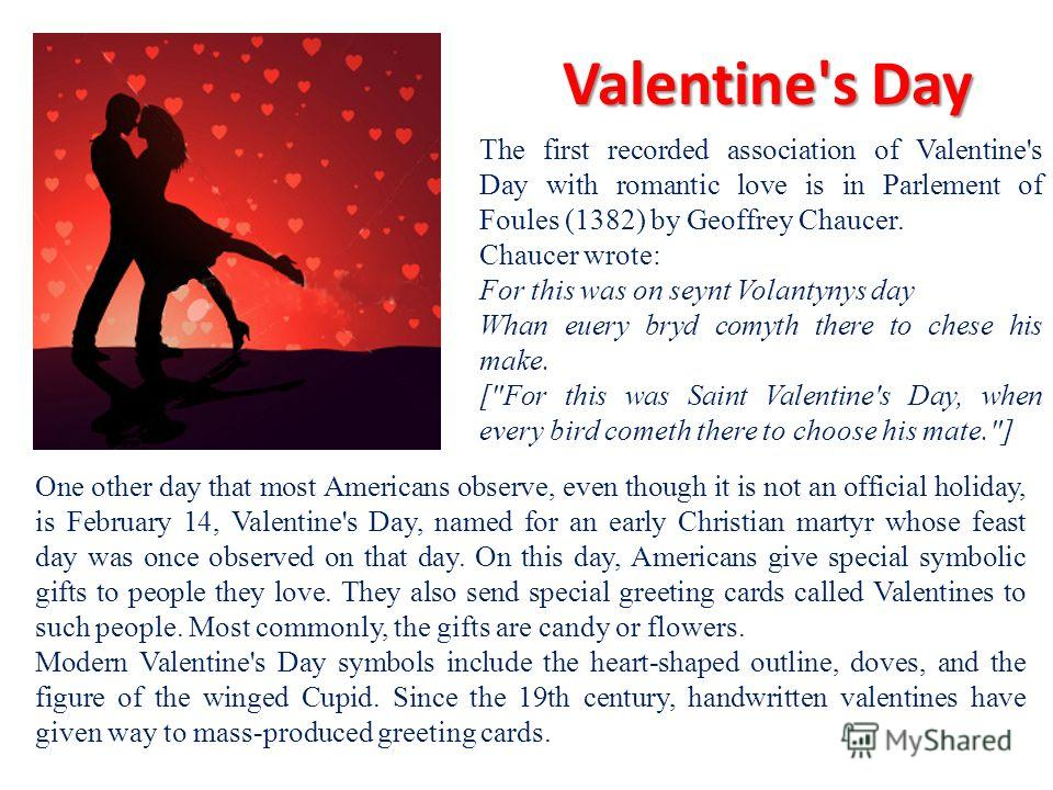 Valentine's Day One other day that most Americans observe, even though it is not an official holiday, is February 14, Valentine's Day, named for an early Christian martyr whose feast day was once observed on that day. On this day, Americans give spec