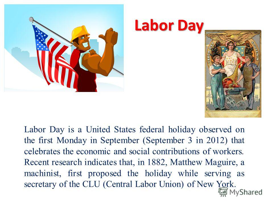 Labor Day Labor Day is a United States federal holiday observed on the first Monday in September (September 3 in 2012) that celebrates the economic and social contributions of workers. Recent research indicates that, in 1882, Matthew Maguire, a machi